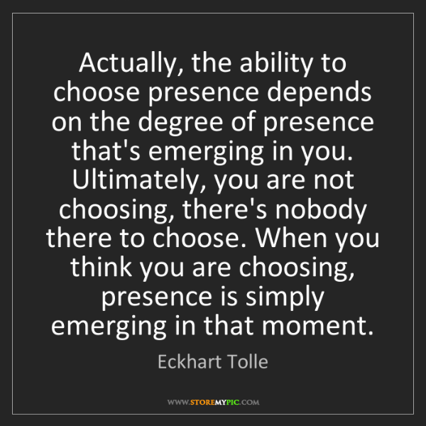 Eckhart Tolle: Actually, the ability to choose presence depends on the...