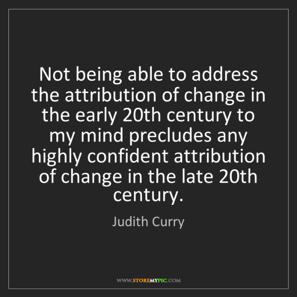 Judith Curry: Not being able to address the attribution of change in...