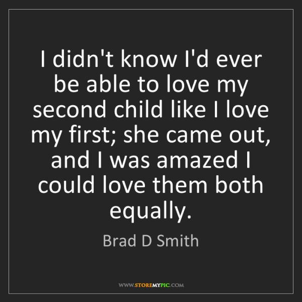 Brad D Smith: I didn't know I'd ever be able to love my second child...