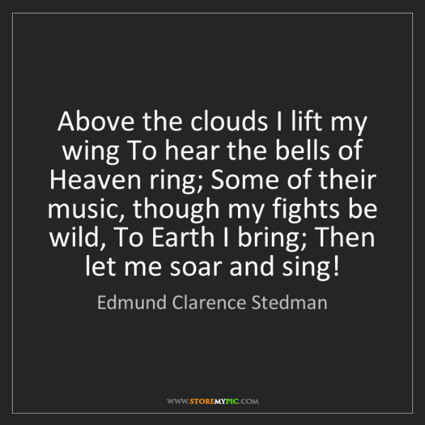 Edmund Clarence Stedman: Above the clouds I lift my wing To hear the bells of...