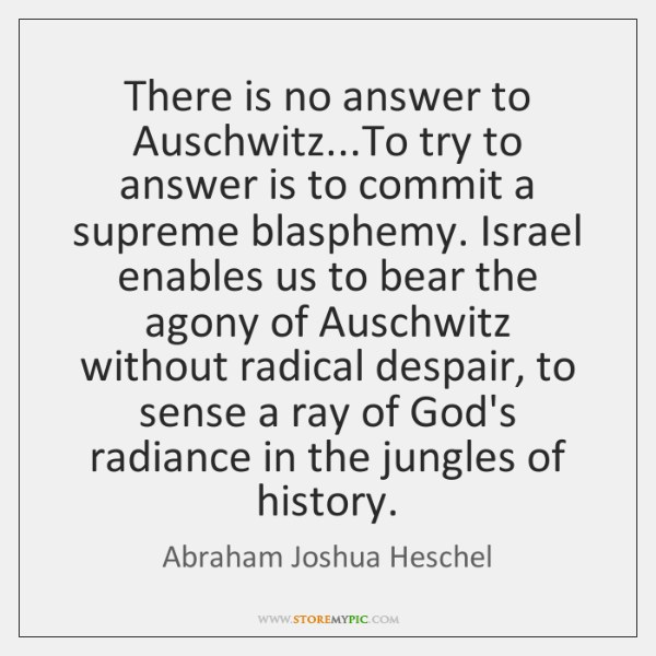 There is no answer to Auschwitz...To try to answer is to ...