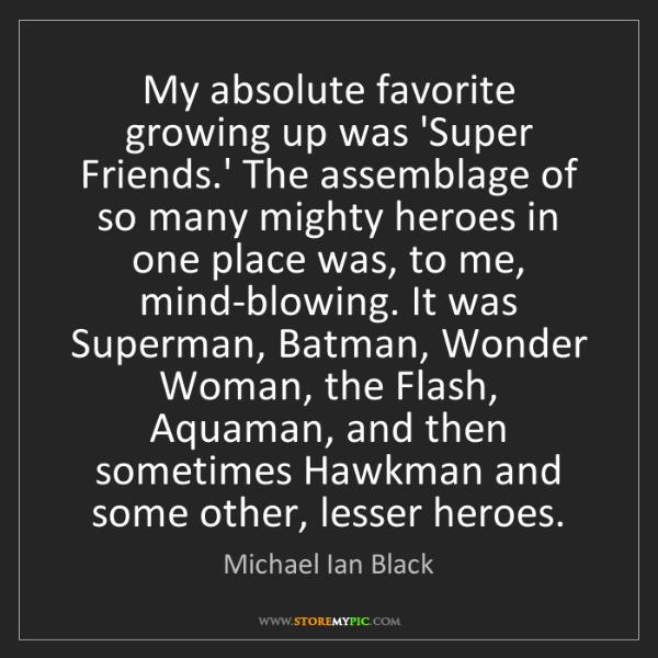 Michael Ian Black: My absolute favorite growing up was 'Super Friends.'...