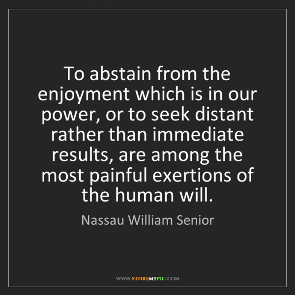 Nassau William Senior: To abstain from the enjoyment which is in our power,...