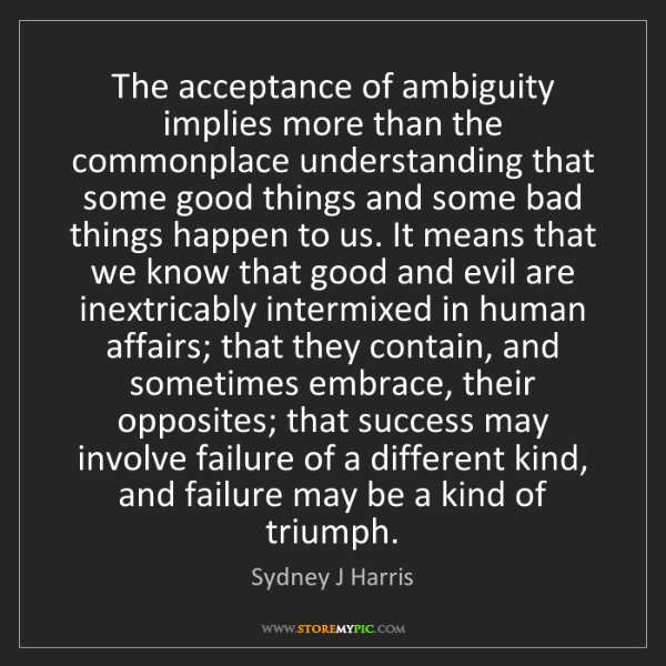 Sydney J Harris: The acceptance of ambiguity implies more than the commonplace...