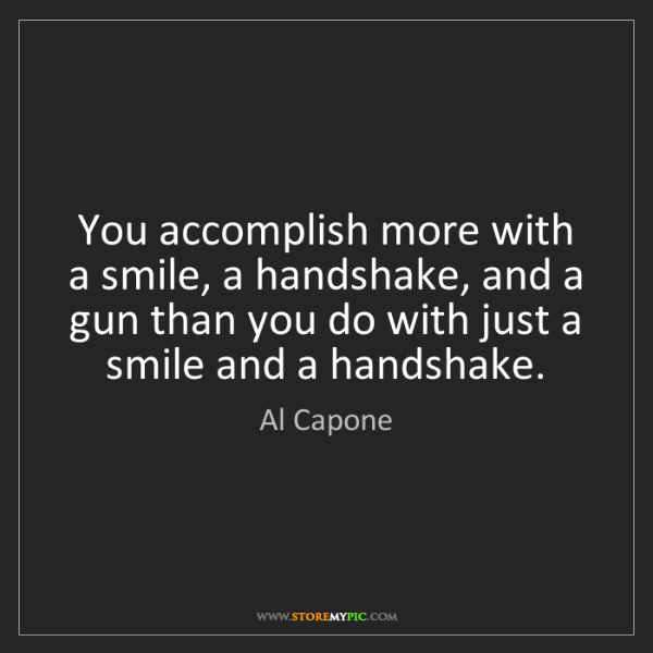 Al Capone: You accomplish more with a smile, a handshake, and a...