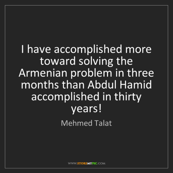 Mehmed Talat: I have accomplished more toward solving the Armenian...