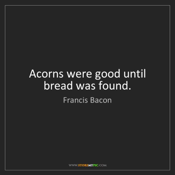 Francis Bacon: Acorns were good until bread was found.