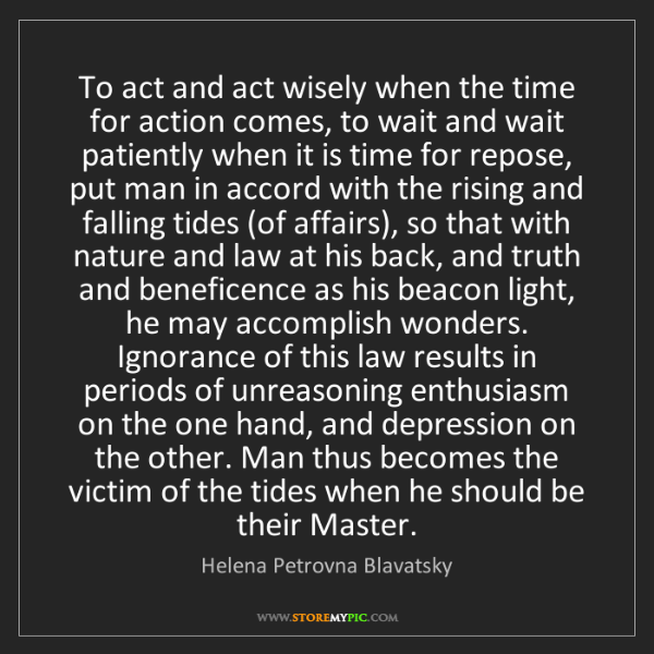 Helena Petrovna Blavatsky: To act and act wisely when the time for action comes,...