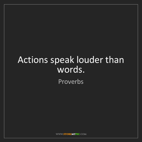 Proverbs: Actions speak louder than words.