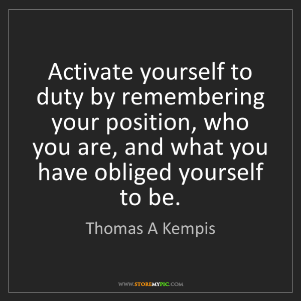 Thomas A Kempis: Activate yourself to duty by remembering your position,...