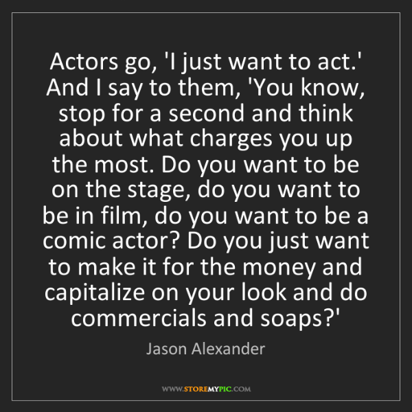 Jason Alexander: Actors go, 'I just want to act.' And I say to them, 'You...