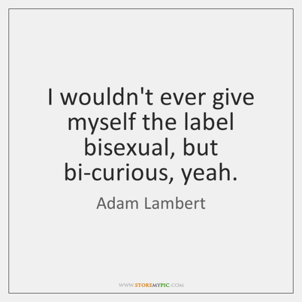 I wouldn't ever give myself the label bisexual, but bi-curious, yeah.