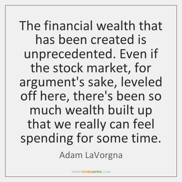 The financial wealth that has been created is unprecedented. Even if the ...