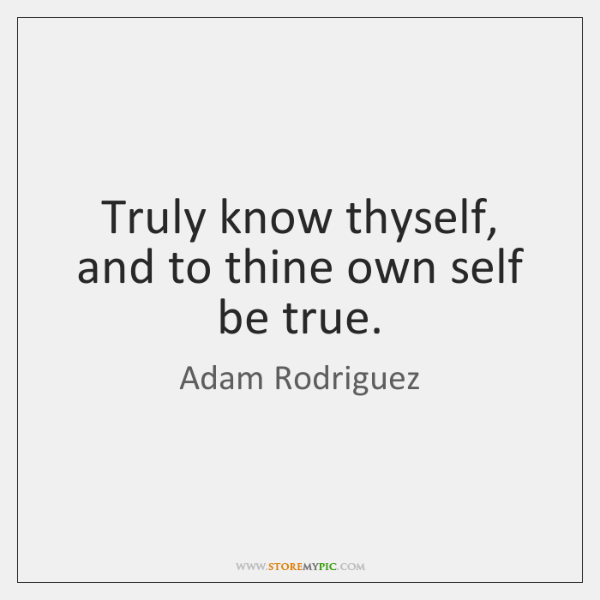 Truly know thyself, and to thine own self be true.