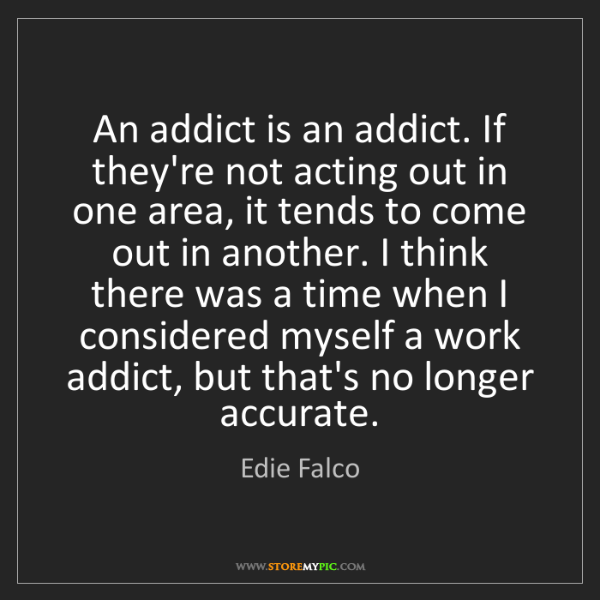 Edie Falco: An addict is an addict. If they're not acting out in...