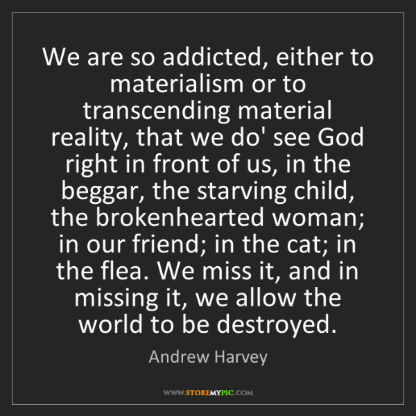 Andrew Harvey: We are so addicted, either to materialism or to transcending...
