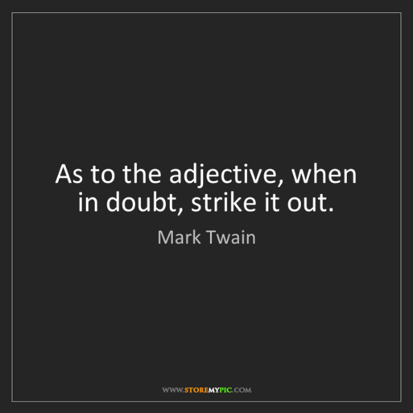 Mark Twain: As to the adjective, when in doubt, strike it out.
