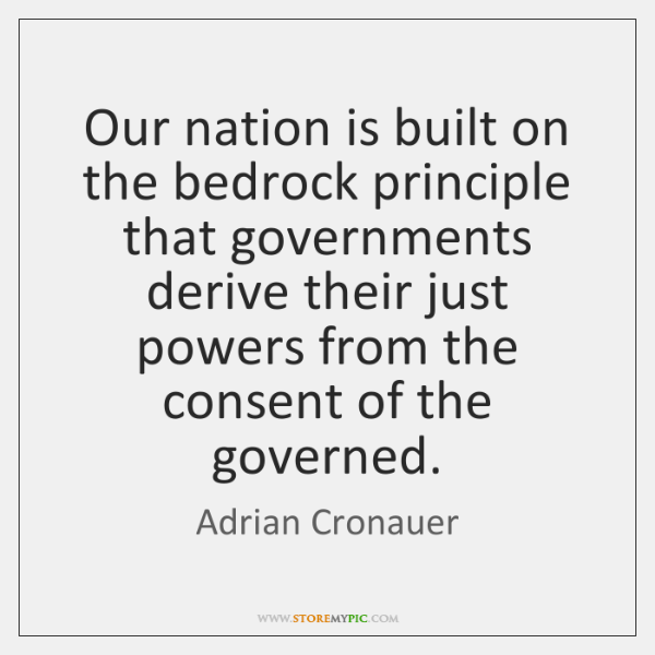 Our nation is built on the bedrock principle that governments derive their ...