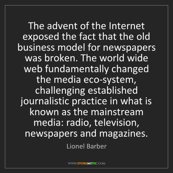 Lionel Barber: The advent of the Internet exposed the fact that the...