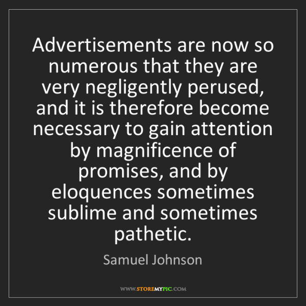 Samuel Johnson: Advertisements are now so numerous that they are very...