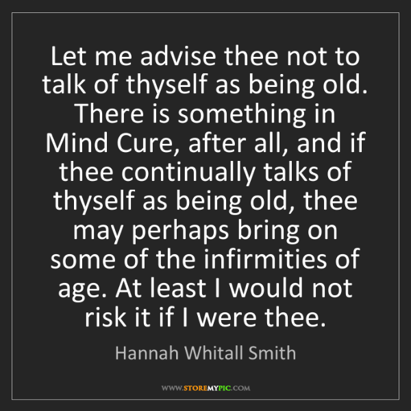 Hannah Whitall Smith: Let me advise thee not to talk of thyself as being old....