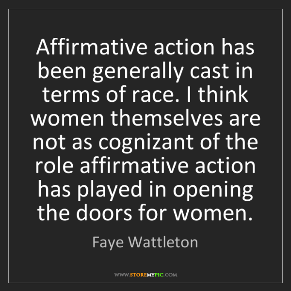 Faye Wattleton: Affirmative action has been generally cast in terms of...