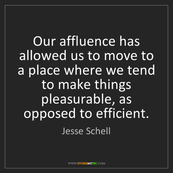 Jesse Schell: Our affluence has allowed us to move to a place where...