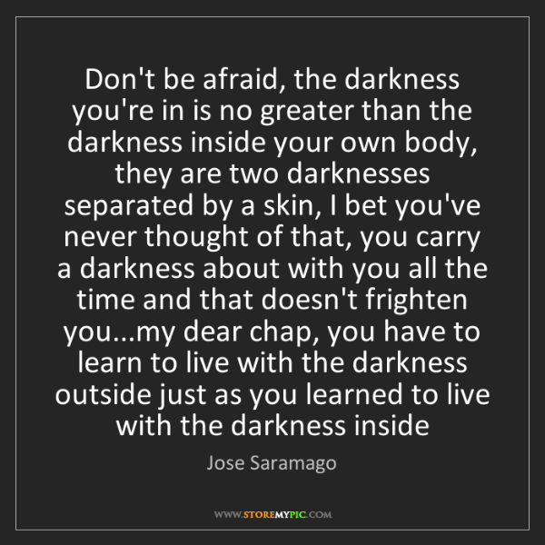 Jose Saramago: Don't be afraid, the darkness you're in is no greater...