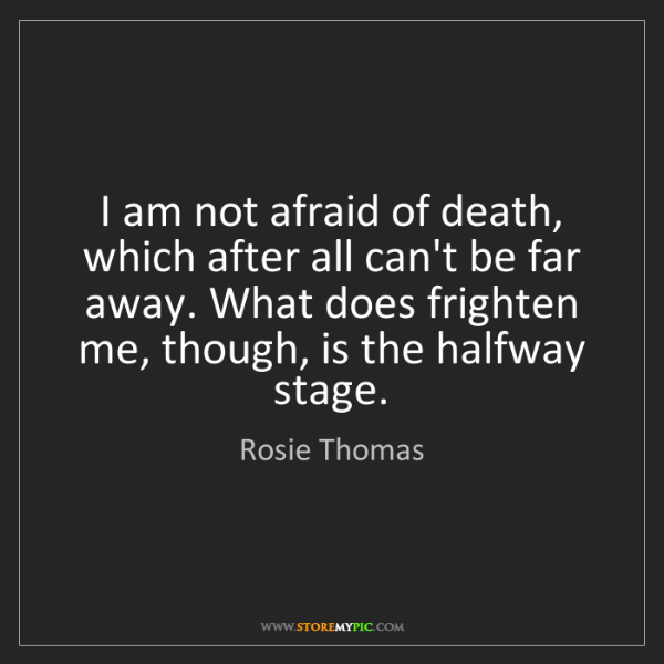 Rosie Thomas: I am not afraid of death, which after all can't be far...