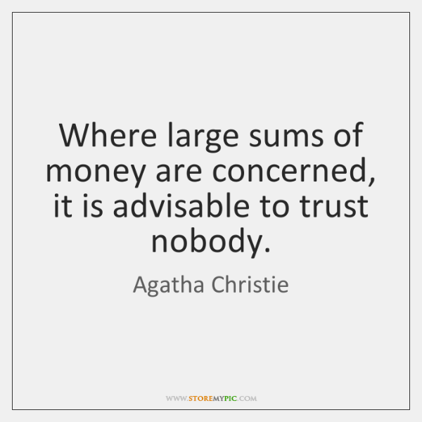 Where large sums of money are concerned, it is advisable to trust ...