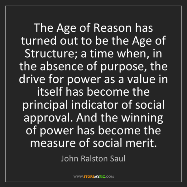 John Ralston Saul: The Age of Reason has turned out to be the Age of Structure;...