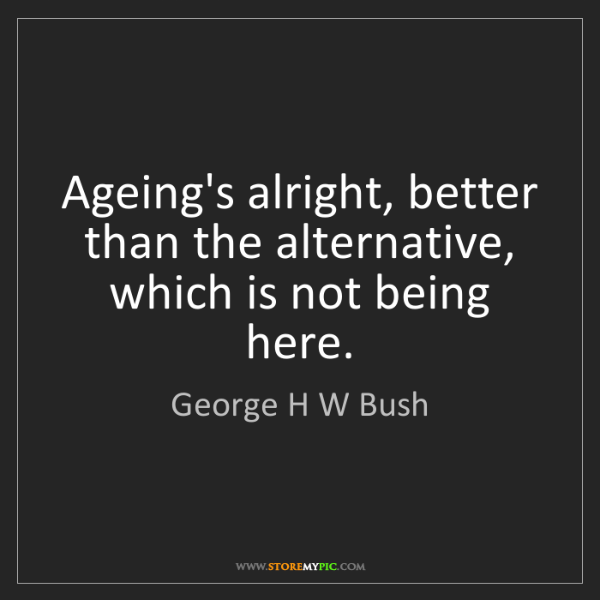 George H W Bush: Ageing's alright, better than the alternative, which...
