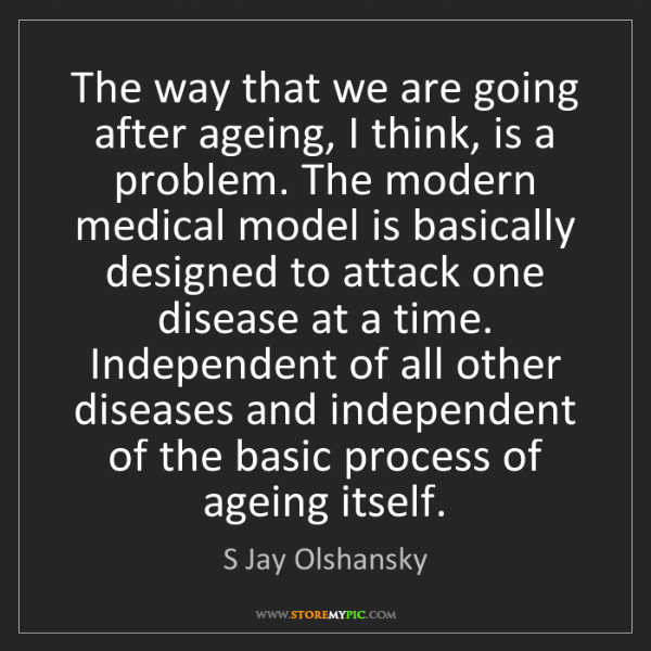 S Jay Olshansky: The way that we are going after ageing, I think, is a...