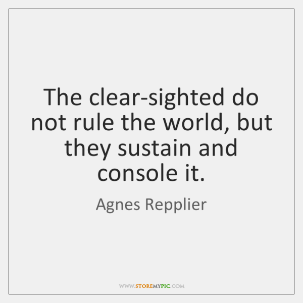 The clear-sighted do not rule the world, but they sustain and console ...