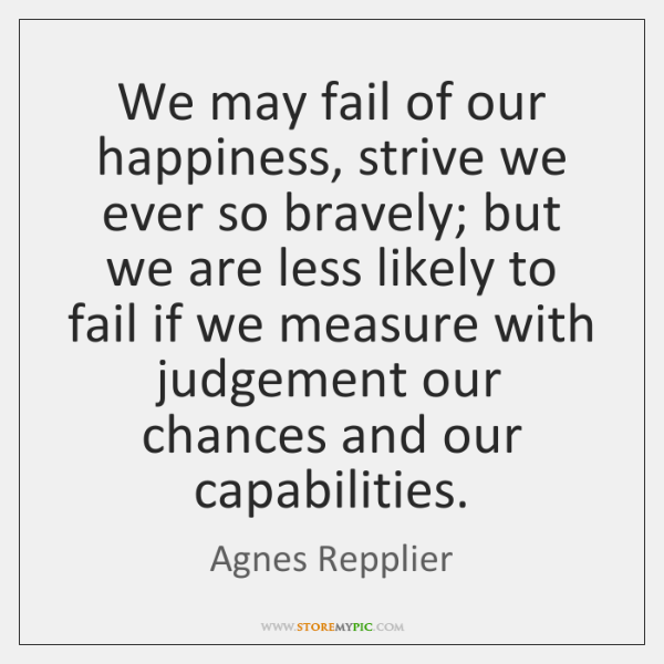 We may fail of our happiness, strive we ever so bravely; but ...