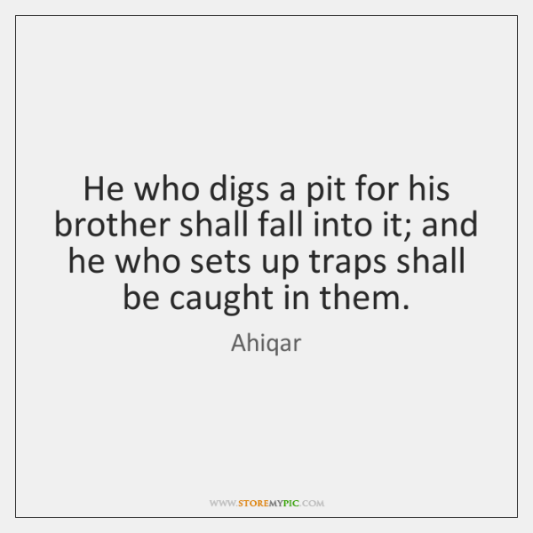 He who digs a pit for his brother shall fall into it; ...