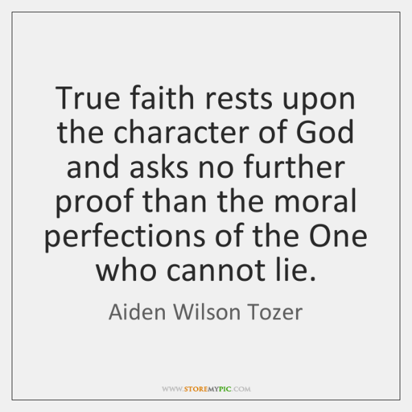 True faith rests upon the character of God and asks no further ...