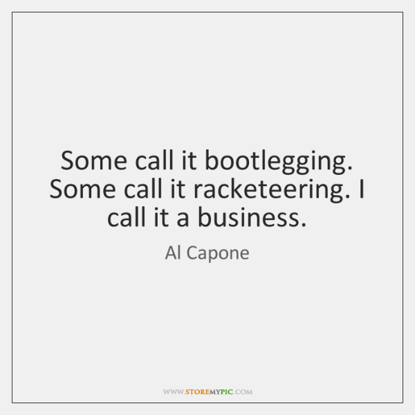 Some call it bootlegging. Some call it racketeering. I call it a ...