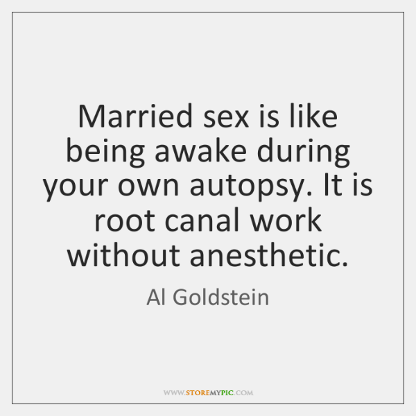 Married sex is like being awake during your own autopsy. It is ...