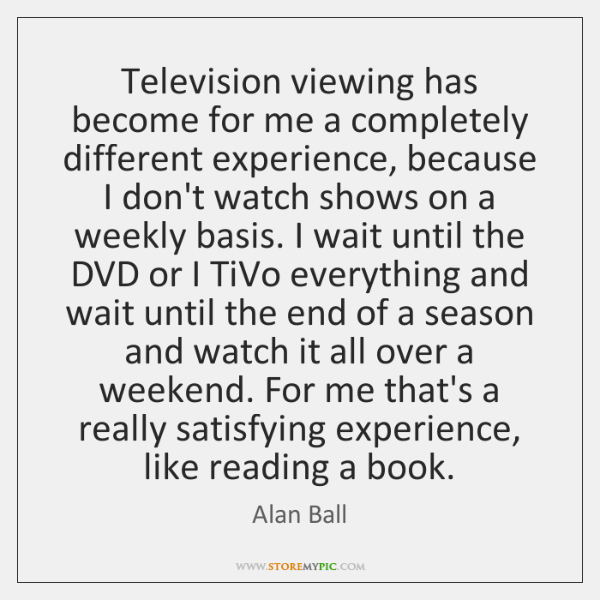 Television viewing has become for me a completely different experience, because I ...