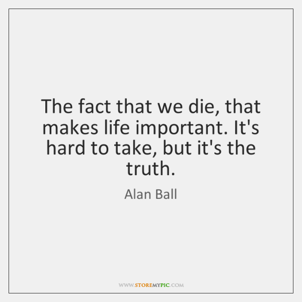 The fact that we die, that makes life important. It's hard to ...