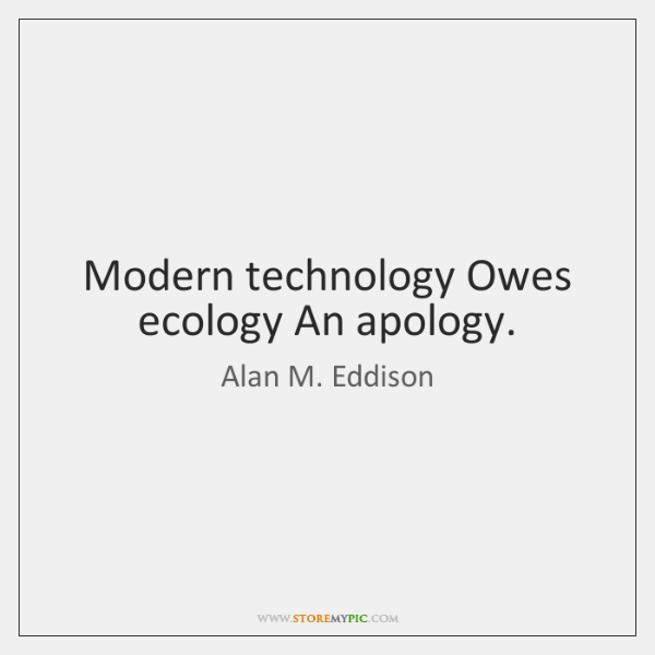 Modern technology Owes ecology An apology.
