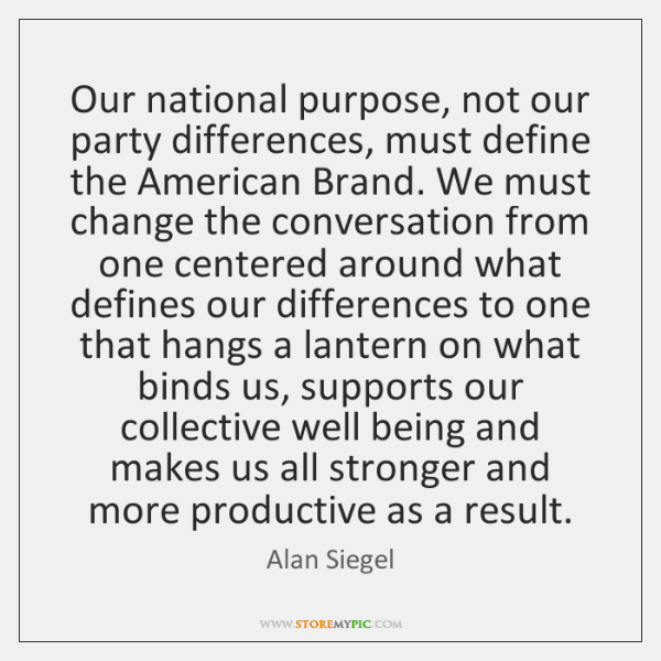 Our national purpose, not our party differences, must define the American Brand. ...