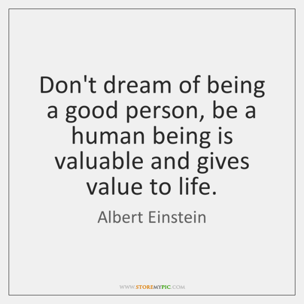 Don't dream of being a good person, be a human being is ...
