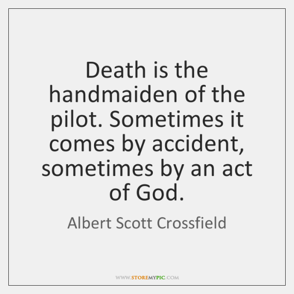 Death is the handmaiden of the pilot. Sometimes it comes by accident, ...