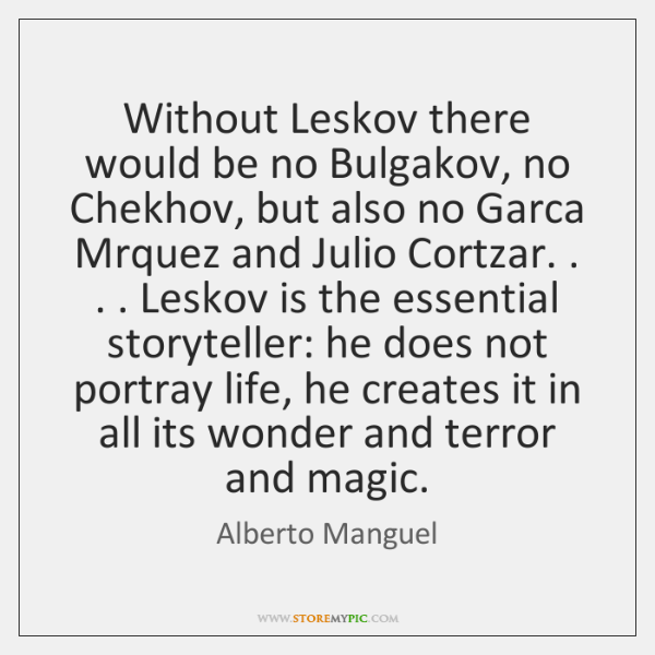 Without Leskov there would be no Bulgakov, no Chekhov, but also no ...