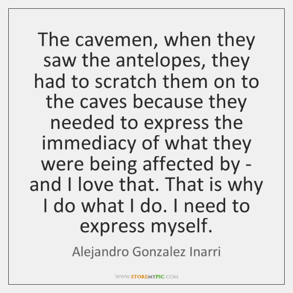 The cavemen, when they saw the antelopes, they had to scratch them ...