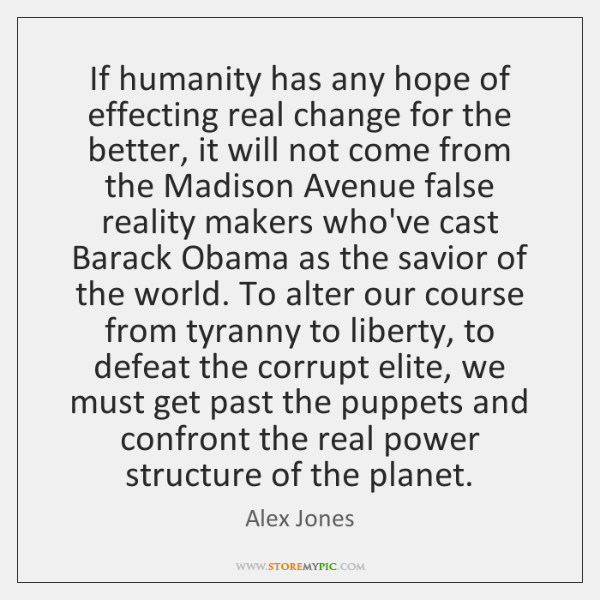 If humanity has any hope of effecting real change for the better, ...