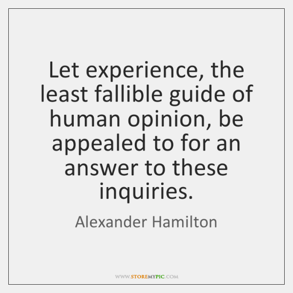 Let experience, the least fallible guide of human opinion, be appealed to ...