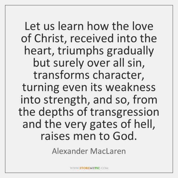 Let us learn how the love of Christ, received into the heart, ...